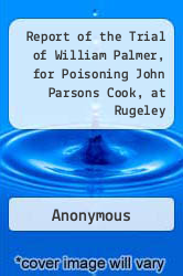 Cover of Report of the Trial of William Palmer, for Poisoning John Parsons Cook, at Rugeley  (ISBN 978-1275495081)