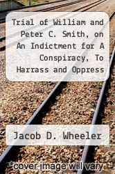Trial of William and Peter C. Smith, on An Indictment for A Conspiracy, To Harrass and Oppress One Abraham Paul by Jacob D. Wheeler - ISBN 9781275502345