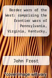 Cover of Border wars of the West: comprising the frontier wars of Pennsylvania, Virginia, Kentucky, Ohio, Indiana, Illinois, Tennessee and Wisconsin, and embracing individual adventures among the Indians, and exploits of Boone, Kenton ... and other border...  (ISBN 978-1275669161)