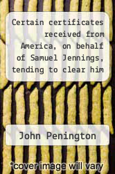 Cover of Certain certificates received from America, on behalf of Samuel Jennings, tending to clear him from scandals, cast on him by George Keith, and others of his opposers.  (ISBN 978-1275738539)