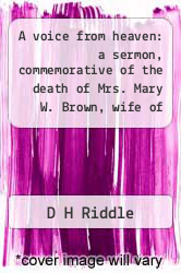 A voice from heaven: a sermon, commemorative of the death of Mrs. Mary W. Brown, wife of Rev. Matthew Brown, D.D., preached in Providence Hall, Canonsburg, May 6, 1838. by D H Riddle - ISBN 9781275763418