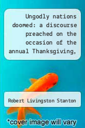Cover of Ungodly nations doomed: a discourse preached on the occasion of the annual Thanksgiving, November 29, 1849 : recommended by the Governor of Louisiana.  (ISBN 978-1275803107)