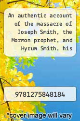 Cover of An authentic account of the massacre of Joseph Smith, the Mormon prophet, and Hyrum Smith, his brother: together with a brief history of the rise and progress of Mormonism and all the circumstances which led to their death.  (ISBN 978-1275848184)