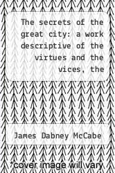 The secrets of the great city: a work descriptive of the virtues and the vices, the mysteries, miseries and crimes of New York City. by James Dabney McCabe - ISBN 9781275869134