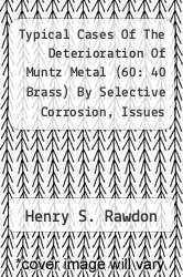 Typical Cases Of The Deterioration Of Muntz Metal (60: 40 Brass) By Selective Corrosion, Issues 103-104 by Henry S. Rawdon - ISBN 9781286771686