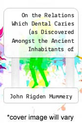 Cover of On the Relations Which Dental Caries (as Discovered Amongst the Ancient Inhabitants of Britain, and Amongst Existing Aboriginal Races) May Be Supposed  (ISBN 978-1287783114)