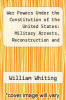 cover of War Powers Under the Constitution of the United States: Military Arrests, Reconstruction and Military Government: Also, Now First Published, War Claim