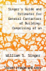 cover of Singer`s Guide and Estimator for General Contactors of Building: Comprising of an Easy System of Estimating Materials and Labor at Various Prices Thro