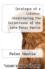cover of Catalogue of a Library: Constituting the Collections of the Late Peter Hastie and the Late Edward H. Tracy ... the Whole to Be Sold by Auction