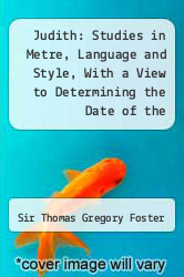 Judith: Studies in Metre, Language and Style, With a View to Determining the Date of the Oldenglish Fragment and the Home of Its Author by Sir Thomas Gregory Foster - ISBN 9781290201933