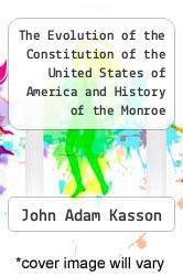 The Evolution of the Constitution of the United States of America and History of the Monroe Doctrine by John Adam Kasson - ISBN 9781290797092