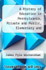 cover of A History of Education in Pennsylvania, Private and Public, Elementary and Higher