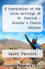 cover of A translation of the Latin writings of St. Patrick - Scholar`s Choice Edition
