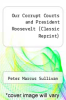 cover of Our Corrupt Courts and President Roosevelt (Classic Reprint)