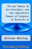 cover of The war Powers of the President, and the Legislative Powers of Congress in Relation to Rebellion, Treason and Slavery