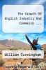cover of The Growth Of English Industry And Commerce ...