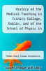cover of History of the Medical Teaching in Trinity College, Dublin, and of the School of Physic in Ireland