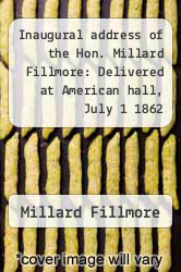 Cover of Inaugural address of the Hon. Millard Fillmore: Delivered at American hall, July 1 1862  (ISBN 978-1429736565)