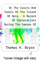 On The Cairns And Tumuli Of The Island Of Bute - A Record Of Explorations During The Season Of 1903 by Thomas H. Bryce - ISBN 9781447423140