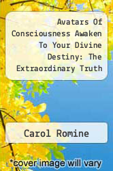 Avatars Of Consciousness Awaken To Your Divine Destiny: The Extraordinary Truth About Consciousness, Creation & Us by Carol Romine - ISBN 9781452546032