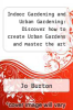 cover of Indoor Gardening and Urban Gardening: Discover how to create Urban Gardens and master the art of Indoor and Balcony Gardening!