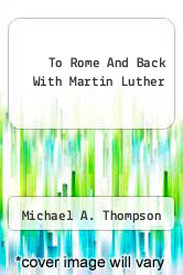 To Rome And Back With Martin Luther by Michael A. Thompson - ISBN 9781456368722