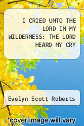 Cover of I CRIED UNTO THE LORD IN MY WILDERNESS: THE LORD HEARD MY CRY EDITIONDESC (ISBN 978-1465353306)