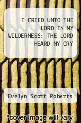 Cover of I CRIED UNTO THE LORD IN MY WILDERNESS: THE LORD HEARD MY CRY EDITIONDESC (ISBN 978-1465353313)