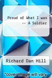 Proud of What I was -- A Soldier by Richard Dan Hill - ISBN 9781465395542