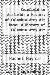 Cover of Cornfield to Airfield: a History of Columbia Army Air Base: A History of Columbia Army Air Base EDITIONDESC (ISBN 978-1475032734)