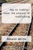 cover of How to traffic: Learn the process of trafficking