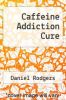 cover of Caffeine Addiction Cure