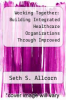 cover of Working Together: Building Integrated Healthcare Organizations Through Improved Executive-Physician Collaboration