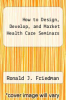 cover of How to Design, Develop, and Market Health Care Seminars