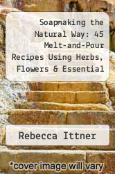 Cover of Soapmaking the Natural Way: 45 Melt-and-Pour Recipes Using Herbs, Flowers & Essential Oils EDITIONDESC (ISBN 978-1600597817)