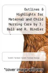 Cover of Outlines & Highlights for Maternal and Child Nursing Care by J. Ball and R. Bindler EDITIONDESC (ISBN 978-1619055483)