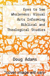 Eyes to See Wholeness: Visual Arts Informing Biblical and Theological Studies in Education and Worship by Doug Adams - ISBN 9781877871863