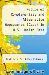 Future of Complementary and Alternative Approaches (Caas) in U.S. Health Care by Institute for Alter Futures - ISBN 9781892734006