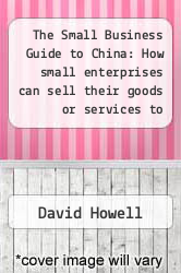The Small Business Guide to China: How small enterprises can sell their goods or services to markets in China by David Howell - ISBN 9781908003225