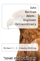 John Bertram Adams: Engineer Extraordinary by Michael C. C. Crowley-Milling - ISBN 9782881248757