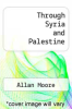 cover of Through Syria and Palestine