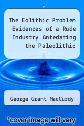 The Eolithic Problem Evidences of a Rude Industry Antedating the Paleolithic by George Grant MacCurdy - ISBN 9785518799929